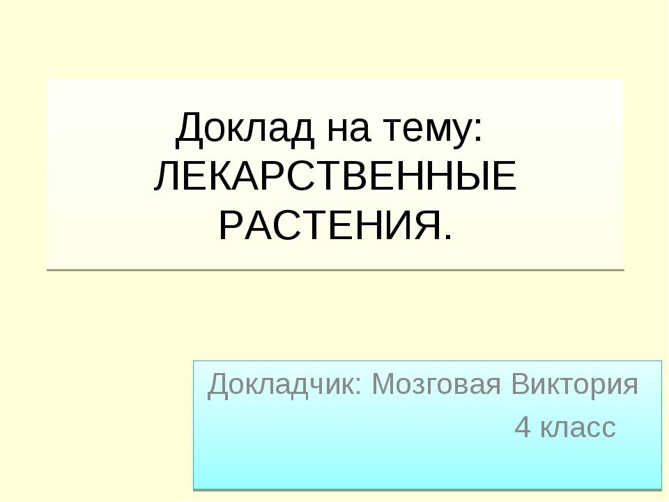Доклад на тему: ЛЕКАРСТВЕННЫЕ РАСТЕНИЯ. Докладчик: Мозговая Виктория  4 к...