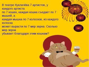 В театре Куклачёва 7 артистов, у каждого артиста по 7 кошек, каждая кошка съе