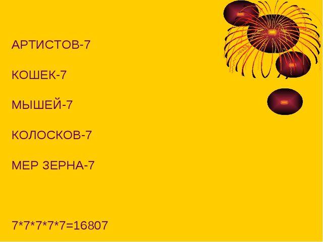 АРТИСТОВ-7 КОШЕК-7 МЫШЕЙ-7 КОЛОСКОВ-7 МЕР ЗЕРНА-7 7*7*7*7*7=16807