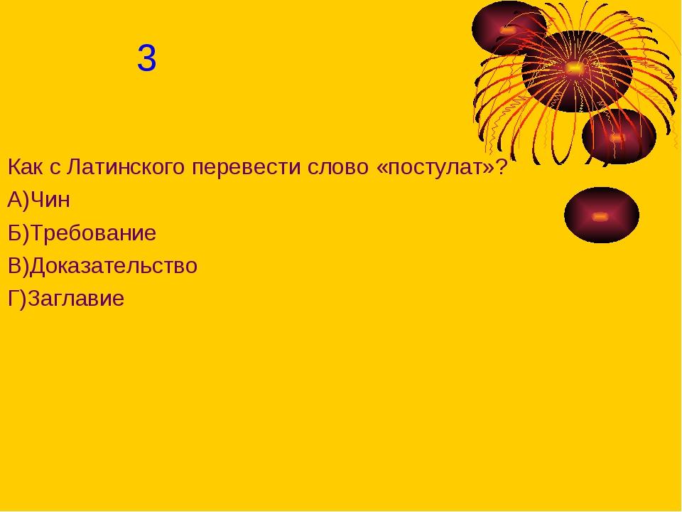 Как с Латинского перевести слово «постулат»? А)Чин Б)Требование В)Доказательс...