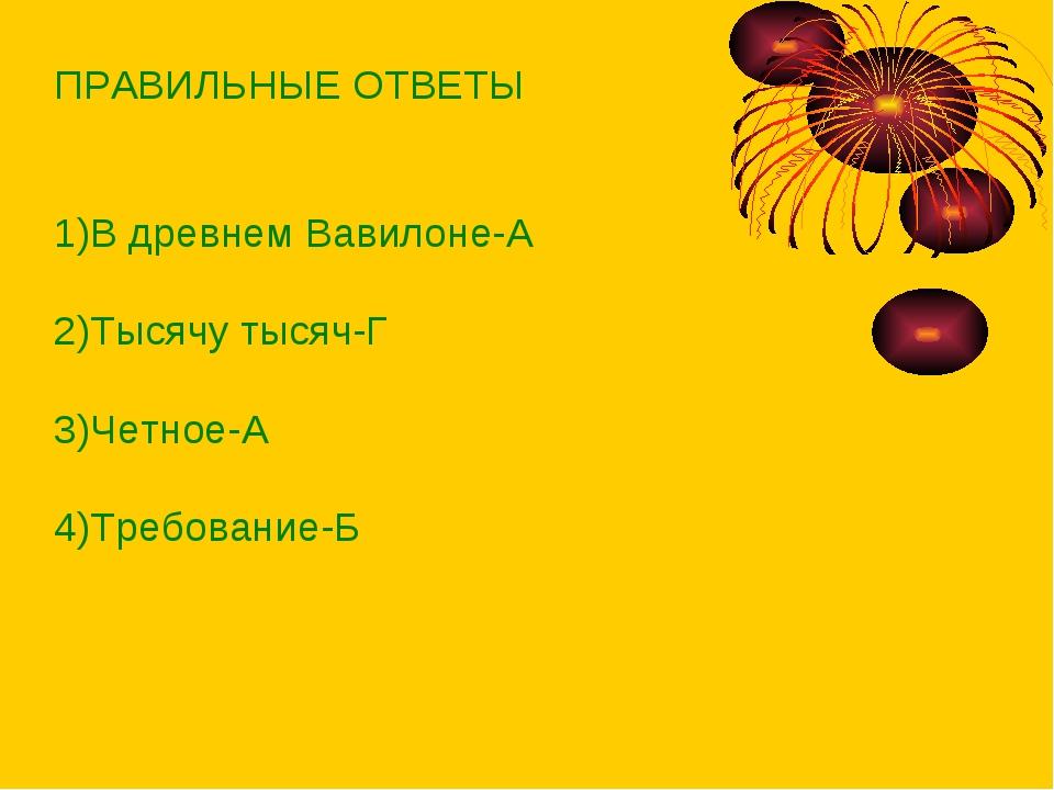 ПРАВИЛЬНЫЕ ОТВЕТЫ 1)В древнем Вавилоне-А 2)Тысячу тысяч-Г 3)Четное-А 4)Требов...
