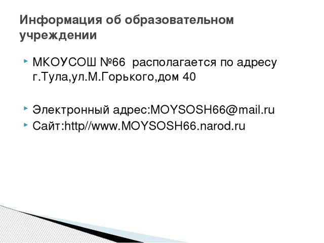 МКОУСОШ №66 располагается по адресу г.Тула,ул.М.Горького,дом 40 Электронный а...