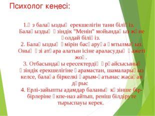 Психолог кеңесі: 1.Өз балаңыздың ерекшелігін тани біліңіз. Балаңыздың өзіндік