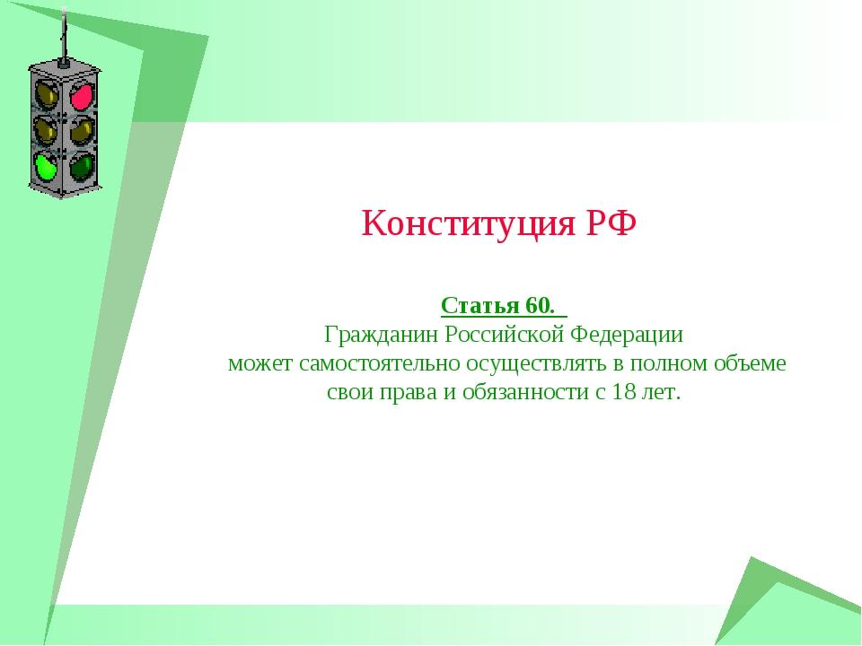 Конституция РФ Статья 60. Гражданин Российской Федерации может самостоятельно...