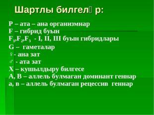 Шартлы билгеләр: P – ата – ана организмнар F – гибрид буын F1,F2,F3 - I, II,