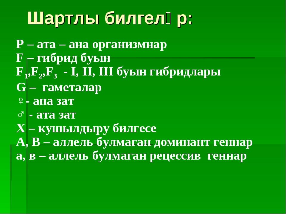 Шартлы билгеләр: P – ата – ана организмнар F – гибрид буын F1,F2,F3 - I, II,...