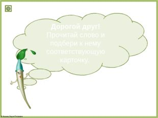 Дорогой друг! Прочитай слово и подбери к нему соответствующую карточку. © Фок