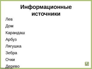 Информационные источники Лев Дом Карандаш Арбуз Лягушка Зебра Очки Дерево Мяч