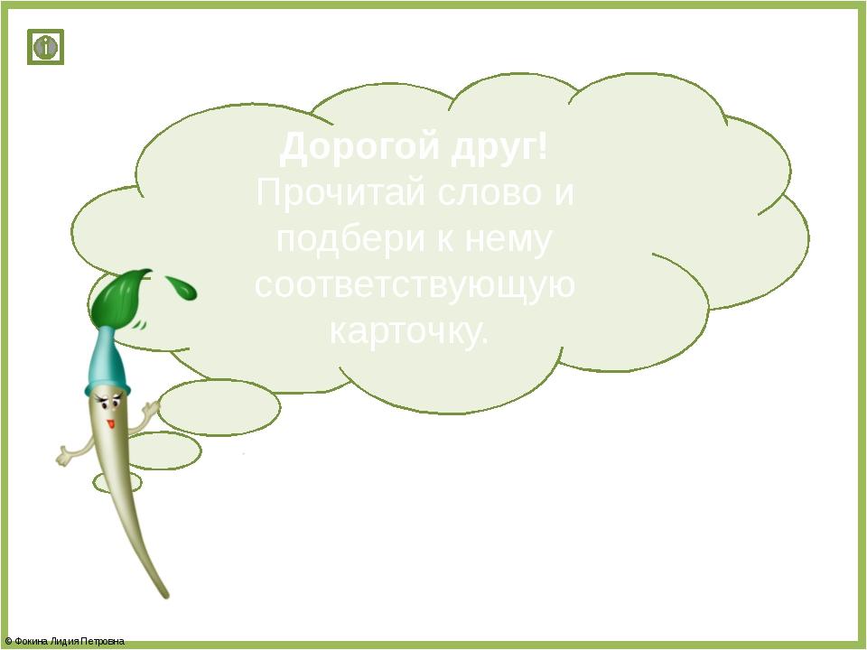 Дорогой друг! Прочитай слово и подбери к нему соответствующую карточку. © Фок...
