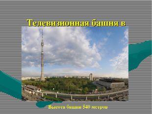 Телевизионная башня в Останкино Высота башни 540 метров