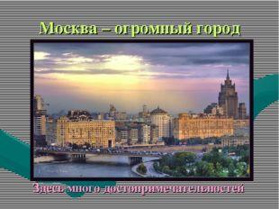 Москва – огромный город Здесь много достопримечательностей