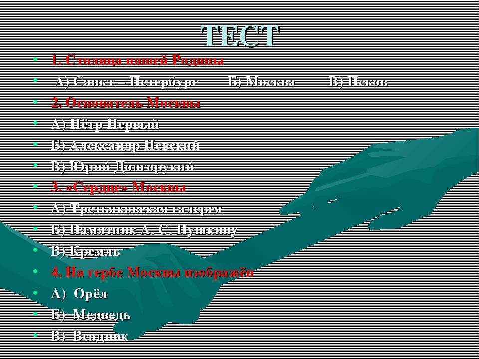 ТЕСТ 1. Столица нашей Родины А) Санкт – Петербург Б) Москва В) Псков 2. Основ...
