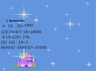 1. Вычислить: 4 ∙ 19 ∙ 25= 1900 123∙19+877∙19= 19000 8∙15+125= 245 (52 -24) :