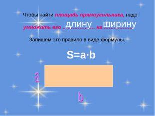 Чтобы найти площадь прямоугольника, надо умножить его ………………. на ……………... За