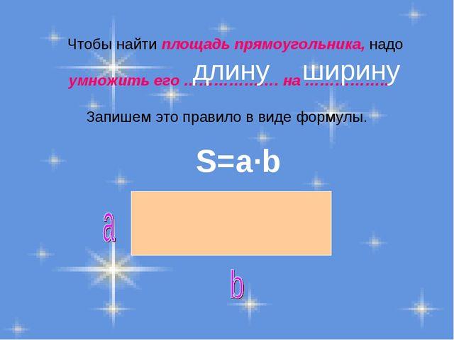 Чтобы найти площадь прямоугольника, надо умножить его ………………. на ……………... За...