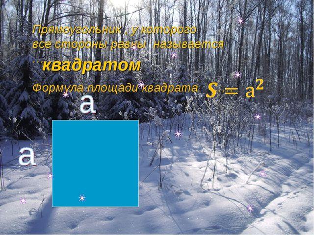 Прямоугольник , у которого все стороны равны называется …………... Формула площа...