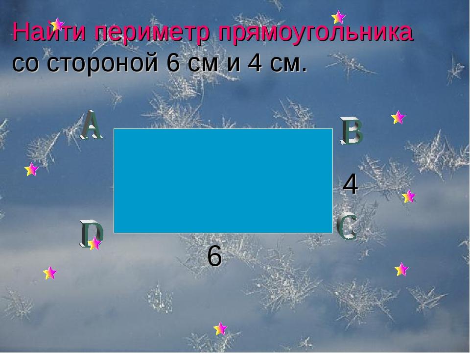 Найти периметр прямоугольника со стороной 6 см и 4 см. 6 4