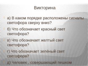 Викторина а) В каком порядке расположены сигналы светофора сверху вниз? б) Чт