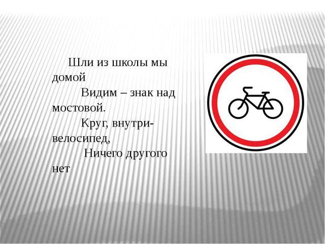 Шли из школы мы домой Видим – знак над мостовой. Круг, внутри- велосипед, Нич...