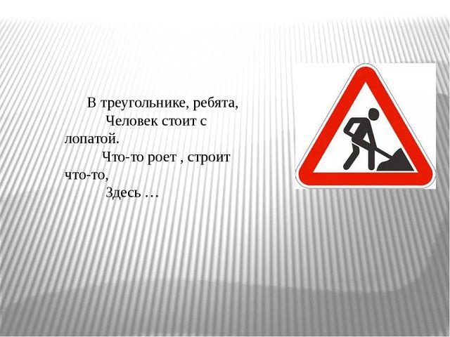 В треугольнике, ребята, Человек стоит с лопатой. Что-то роет , строит что-то,...