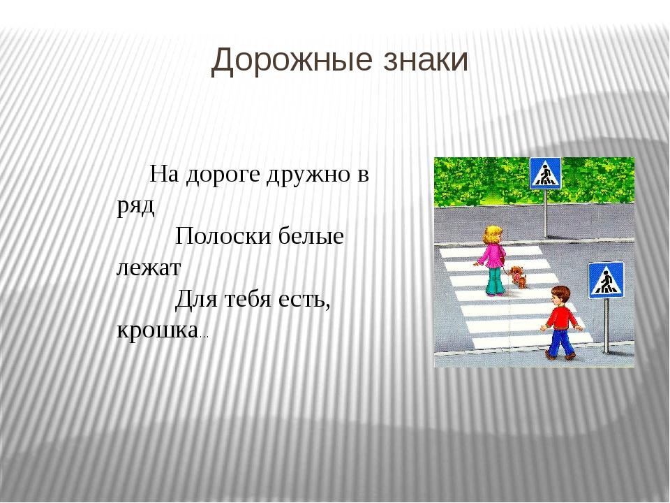 Дорожные знаки На дороге дружно в ряд Полоски белые лежат Для тебя есть, крош...