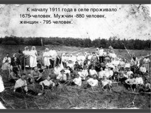 К началу 1911 года в селе проживало 1675 человек. Мужчин -880 человек, жен