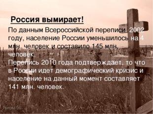 Россия вымирает! По данным Всероссийской переписи 2002 году, население России