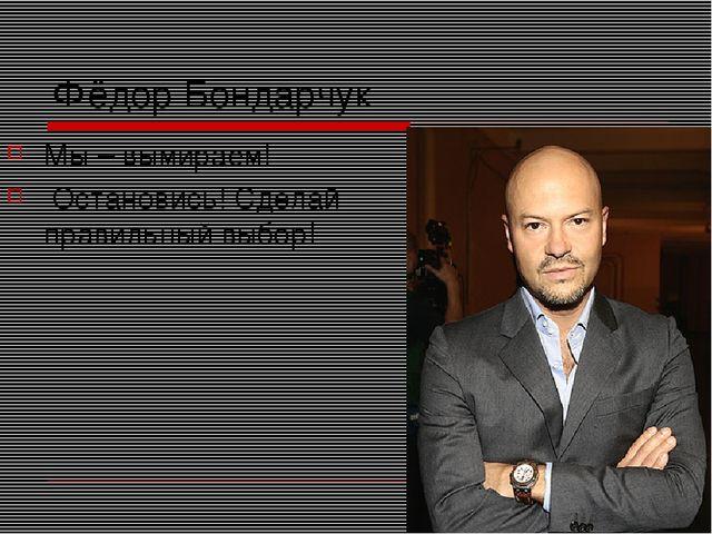 Фёдор Бондарчук Мы – вымираем! Остановись! Сделай правильный выбор!