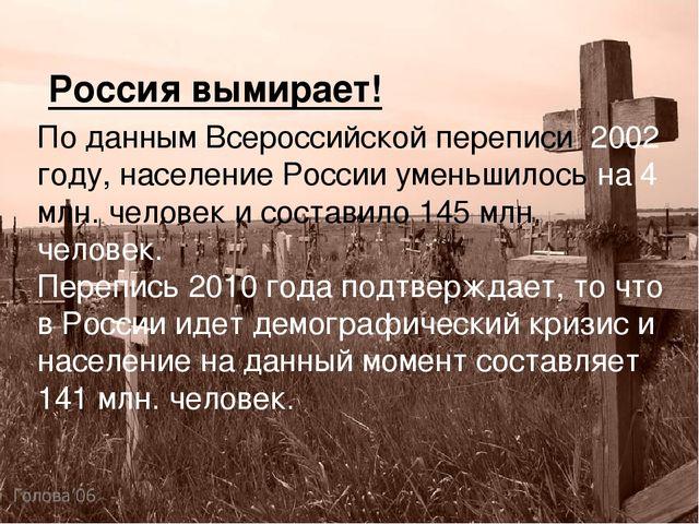 Россия вымирает! По данным Всероссийской переписи 2002 году, население России...