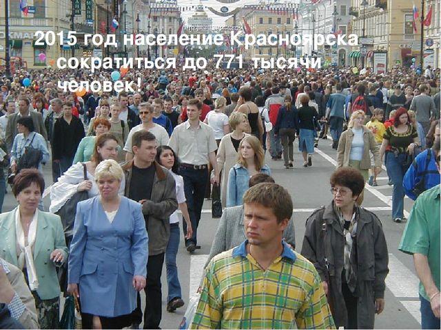 2015 год население Красноярска сократиться до 771 тысячи человек!