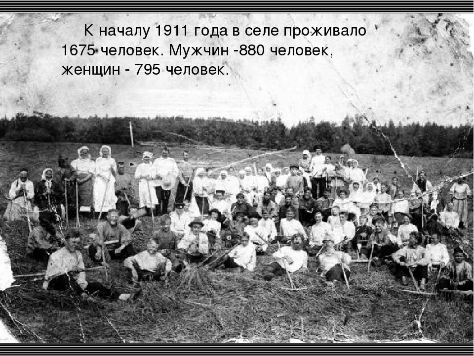 К началу 1911 года в селе проживало 1675 человек. Мужчин -880 человек, жен...