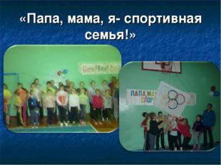 «Папа, мама, я- спортивная семья!»