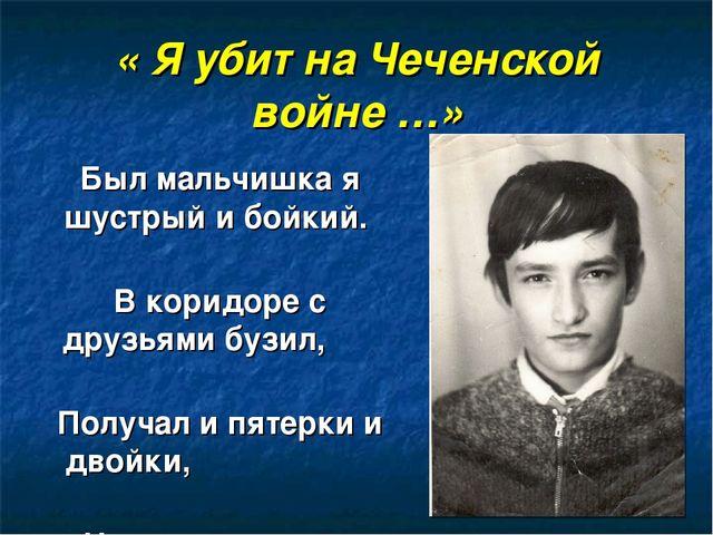 « Я убит на Чеченской войне …» Был мальчишка я шустрый и бойкий. В коридоре с...