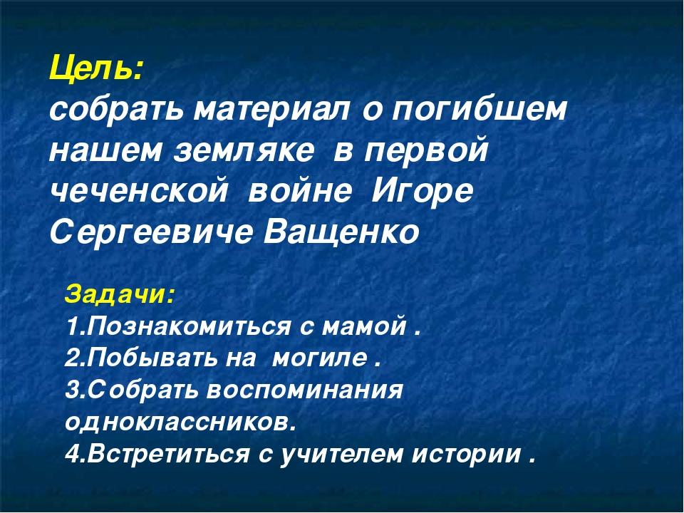 Цель: собрать материал о погибшем нашем земляке в первой чеченской войне Игор...