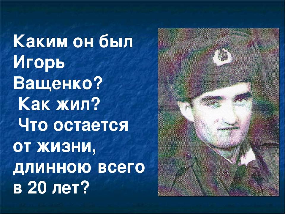 Каким он был Игорь Ващенко? Как жил? Что остается от жизни, длинною всего в 2...