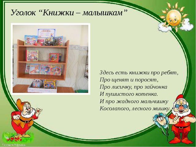 """Уголок """"Книжки – малышкам"""" Здесь есть книжки про ребят, Про щенят и поросят,..."""