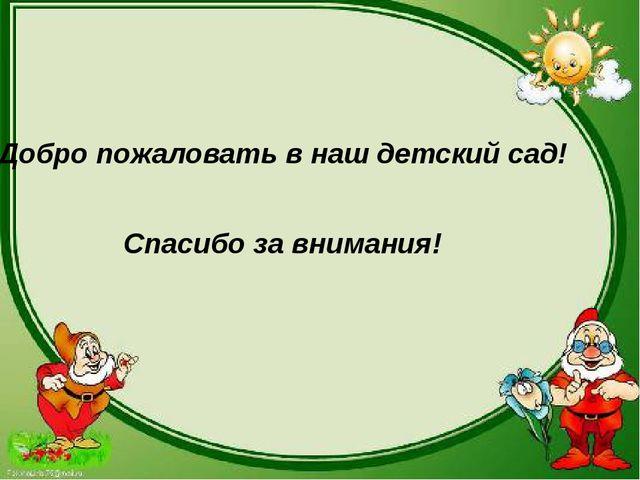 Спасибо за внимания! Добро пожаловать в наш детский сад!
