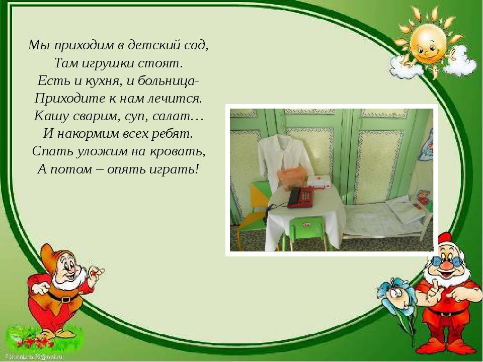 Мы приходим в детский сад, Там игрушки стоят. Есть и кухня, и больница- Прих...