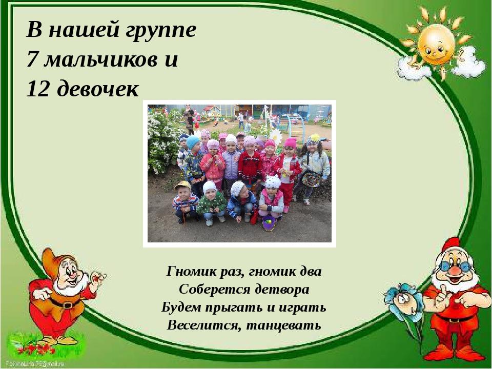 В нашей группе 7 мальчиков и 12 девочек Гномик раз, гномик два Соберется дет...
