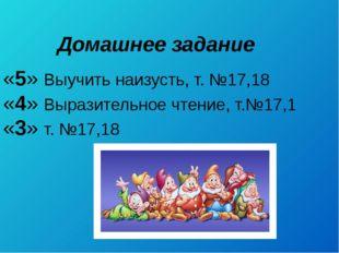 Домашнее задание «5» Выучить наизусть, т. №17,18 «4» Выразительное чтение, т.