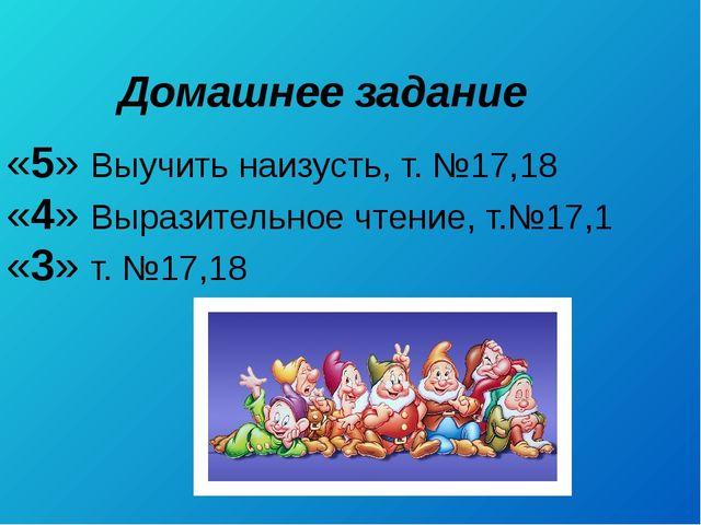 Домашнее задание «5» Выучить наизусть, т. №17,18 «4» Выразительное чтение, т....