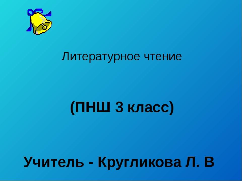 Литературное чтение (ПНШ 3 класс) Учитель - Кругликова Л. В