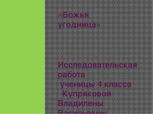 «Божья угодница» Исследовательская работа ученицы 4 класса Купряковой Владиле