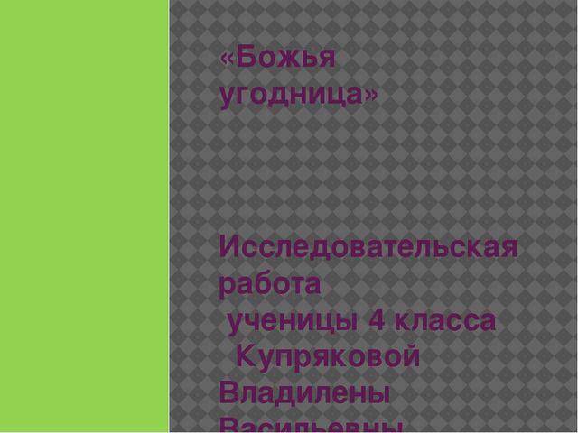 «Божья угодница» Исследовательская работа ученицы 4 класса Купряковой Владиле...