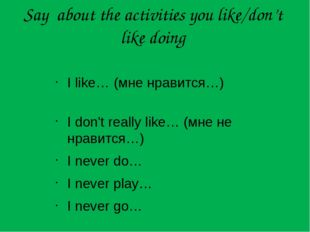 Say about the activities you like/don't like doing I like…	(мне нравится…)	 I