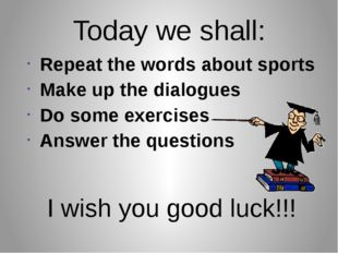 Today we shall: Repeat the words about sports Make up the dialogues Do some e