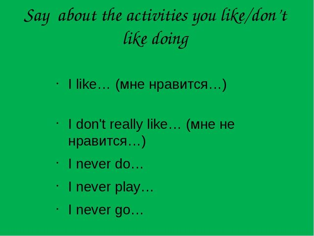 Say about the activities you like/don't like doing I like…	(мне нравится…)	 I...