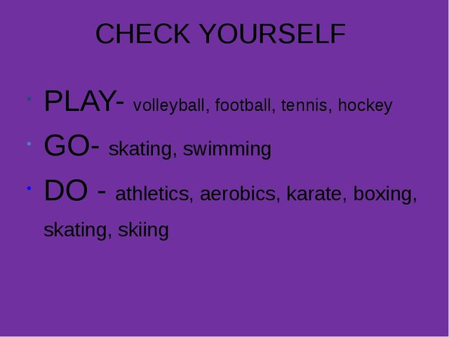 CHECK YOURSELF PLAY- volleyball, football, tennis, hockey GO- skating, swimmi...