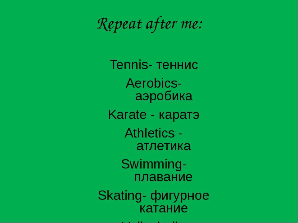 Repeat after me: Tennis- теннис Aerobics- аэробика Karate - каратэ Athletics...