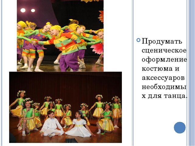 Продумать сценическое оформление костюма и аксессуаров необходимых для танца.